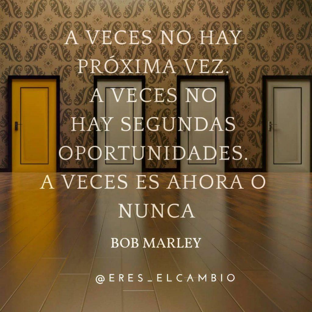 A veces no hay próxima vez. A veces no hay segundas oportunidades- A veces es ahora o nunca - Bob Marley