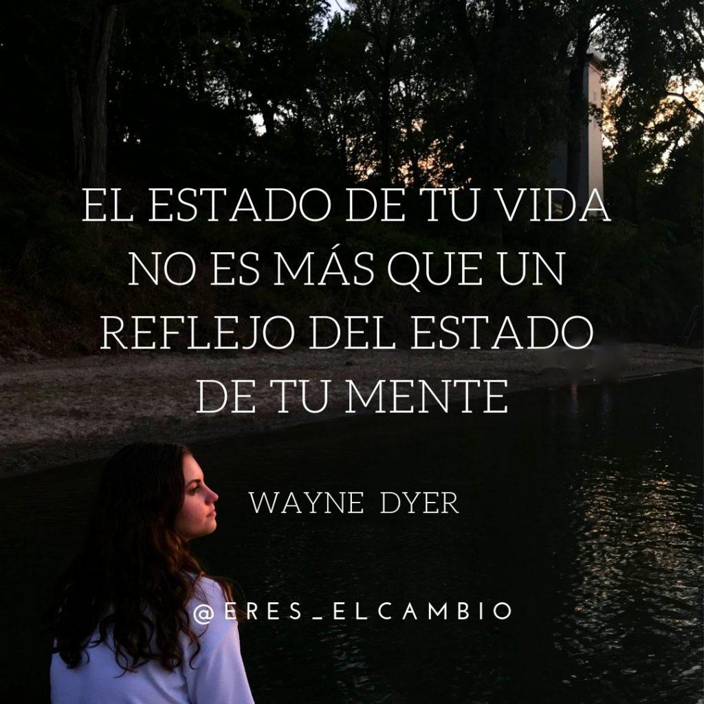 El estado de tu vida no es más que un reflejo del estado de tu mente - Wayne Dyer