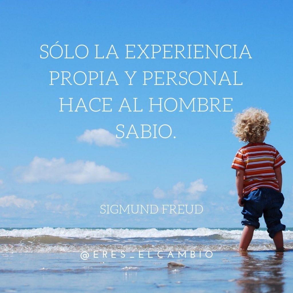 Sólo la experiencia propia y personal hace al hombre sabio - Sigmund Freud